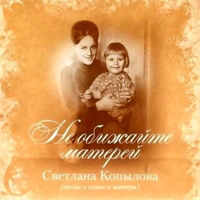 Светлана Копылова - Не обижайте матерей (2012)