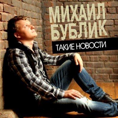 Михаил Бублик - Такие новости (2012)
