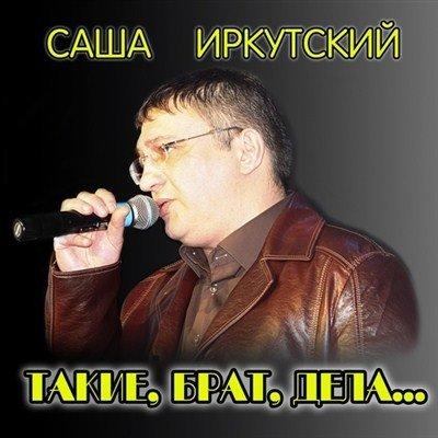 Саша Иркутский - Такие, брат, дела... (2013)
