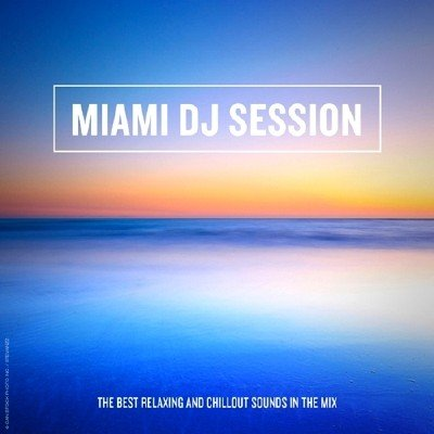 Miami DJ Session: The Best Relaxing and Chillout Sounds in the Mix (2014)